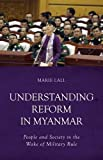 Understanding Reform in Myanmar: People and Society in the Wake of Military Rule