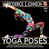 Adult Coloring Book: Key Yoga Poses You Can Color: 50 Asanas To Boost Mental Focus and Enhance Calmness: Volume 13 (Adult Coloring Books - Art Therapy for The Mind Book)