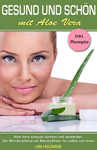 Natürlich entgiften: Gesund und Schön mit Aloe Vera (das Superfood zum Entschlacken, Detox von innen und außen, Darmsanierung, Stoffwechsel anregen): Beauty Ratgeber -
