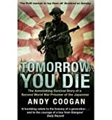 [ TOMORROW YOU DIE: THE ASTONISHING SURVIVAL STORY OF A SECOND WORLD WAR PRISONER OF THE JAPANESE ] by Coogan, Andy ( Author) Jun-2013 [ Paperback ]