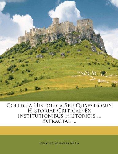 Collegia Historica Seu Quaestiones Historiae Criticae: Ex Institutionibus Historicis ... Extractae ...