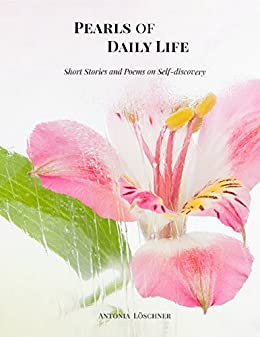 Pearls of Daily Life - Short Stories and Poems on Self-discovery by [Löschner, Antonia]