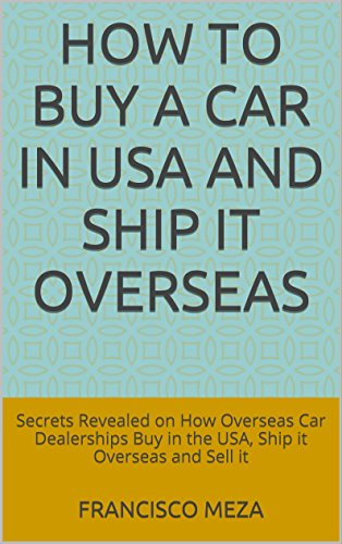 How to Buy a Car in USA and Ship it Overseas: Secrets Revealed on How Overseas Car Dealerships Buy in the USA, Ship it Overseas and Sell it (English Edition)