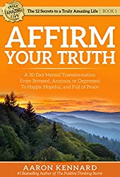 Affirm Your Truth: A 30-Day Mental Transformation from Stressed, Anxious, or Depressed - to Happy, Hopeful, and Full of Peace (The 12 Secrets to a Truly Amazing Life)