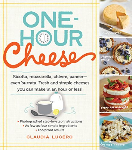 One-Hour Cheese: Ricotta, Mozzarella, Chèvre, Paneer--Even Burrata. Fresh and Simple Cheeses You Can Make in an Hour or Less! by Claudia Lucero (2014-05-06)