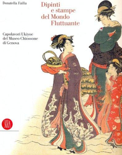 Dipinti e stampe del mondo fluttuante. capolavori ukiyoe del museo chiossone. ediz. illustrata