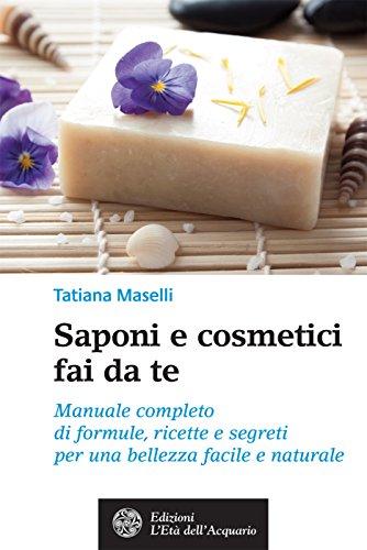 Saponi e cosmetici fai da te: Manuale completo di formule, ricette e segreti per una bellezza facile e naturale (Italian Edition)