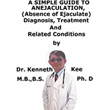 A  Simple  Guide  To  Anejaculation, (Absence of Ejaculate)  Diagnosis, Treatment  And  Related Conditions (English Edition)
