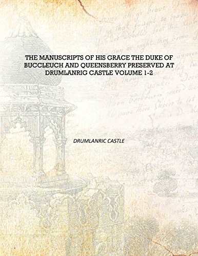 The manuscripts of His Grace the Duke of Buccleuch and Queensberry preserved at Drumlanrig castle Volume 42737 [Hardcover]