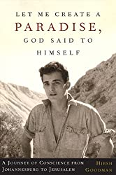 By Hirsh Goodman Let Me Create a Paradise, God Said to Himself: A Journey of Conscience from Johannesburg to Jerusalem