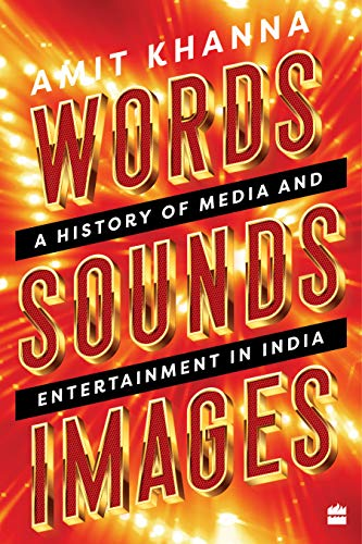 Words. Sounds. Images: A History of Media and Entertainment in India