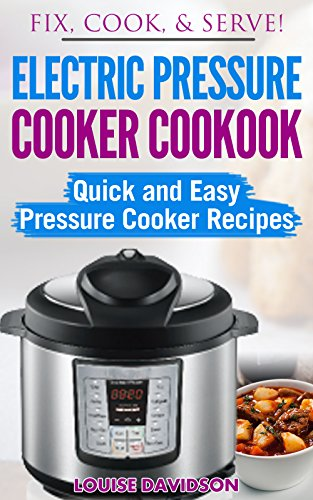 Electric Pressure Cooker Cookbook: Quick and Easy Pressure Cooker Recipes (Fix, Cook, & Serve Book 3) (English Edition)