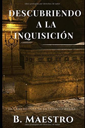 Descubriendo a la Inquisición.: La cara oculta de la Leyenda Negra... por B. Maestro
