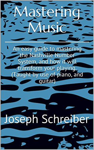 Mastering Music: An easy guide to mastering the Nashville Number System, and how it will transform your playing. (Taught by use of piano, and guitar)