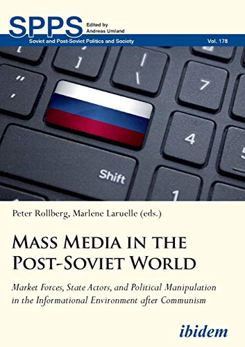 Mass Media in the Post-Soviet World: Market Forces, State Actors, and Political Manipulation in the Informational Environment after Communism (Soviet and Post-Soviet Politics and Society, Band 178)