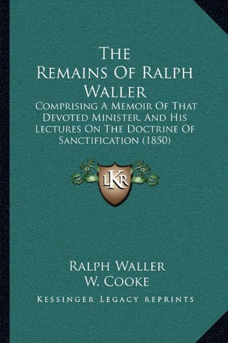 The Remains of Ralph Waller the Remains of Ralph Waller: Comprising a Memoir of That Devoted Minister, and His Lecturcomprising a Memoir of That Es on the Doctrine of Sanctification (1850)