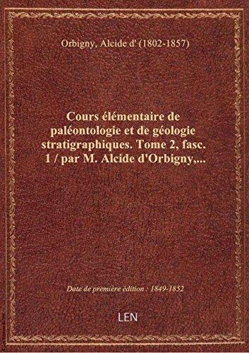 Cours élémentaire de paléontologie et de géologie stratigraphiques. Tome 2, fasc. 1 / par M. Alcide