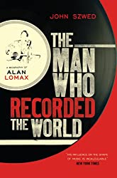 The Man Who Recorded the World: A Biography of Alan Lomax