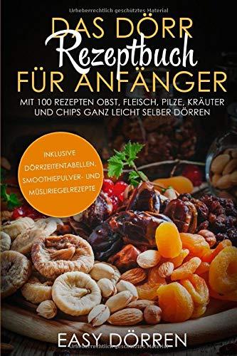 Das Dörr Rezeptbuch für Anfänger: Mit 100 Rezepten Obst, Fleisch, Pilze, Kräuter und Chips ganz leicht selber dörren - inklusive Dörrzeitentabellen, Smoothiepulver- und Müsliriegelrezepte