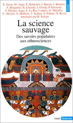 La Science sauvage. Des savoirs populaires aux ethnosciences par Ruth Scheps