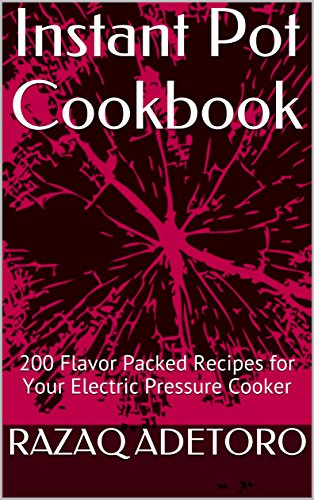 Instant Pot Cookbook: 200 Flavor Packed Recipes for Your Electric Pressure Cooker (English Edition) por RAZAQ ADETORO