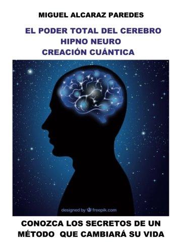 El poder total del cerebro hipno neuro creación cuántica (HNCC) por Miguel Alcaraz Paredes Alcaraz Paredes
