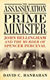 The Assassination of the Prime Minister: John Bellingham and the Murder of Spencer Perceval