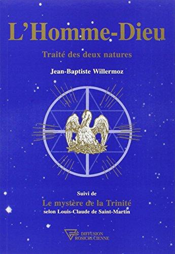 L'Homme-Dieu : Traité des deux natures, suivi deLe Mystère de la Trinité selon Louis-Claude de Saint-Martin par Jean-Baptiste Willermoz