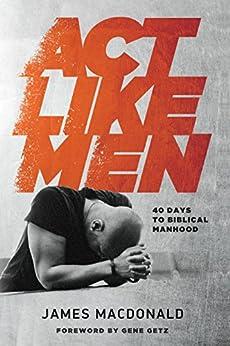 Act Like Men: 40 Days to Biblical Manhood par [MacDonald, James]