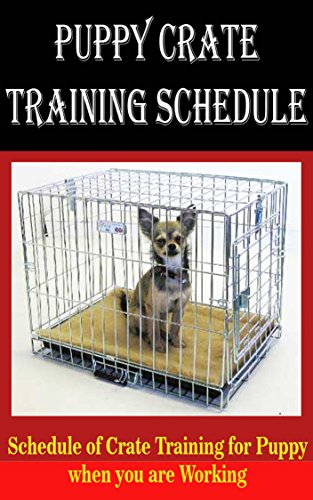 Puppy Crate Training Schedule: Schedule of Crate Training for Puppy When You are Working (English Edition) - Puppy Training Kit