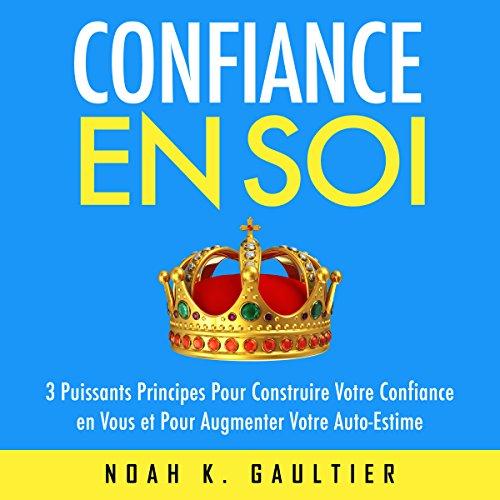 Confiance en Soi: 3 puissants principes pour construire votre confiance et pour augmenter votre auto-estime