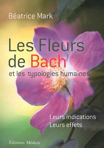 Les fleurs de Bach et les typologies humaines : Leurs indications, leurs effets