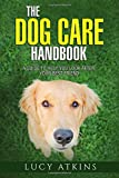The Dog Care Handbook - A Guide To Help You Look After Your Best Friend (Dog Care & Training)