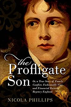 The Profligate Son: Or, a True Story of Family Conflict, Fashionable Vice, and Financial Ruin in Regency England by [Phillips, Nicola]