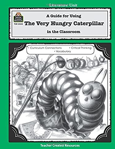 A Guide for Using The Very Hungry Caterpillar in the Classroom: A Guide For Using In The Classroom (Literature Unit (Teacher Created Materials)) Based On The Book Written By Eric Carle