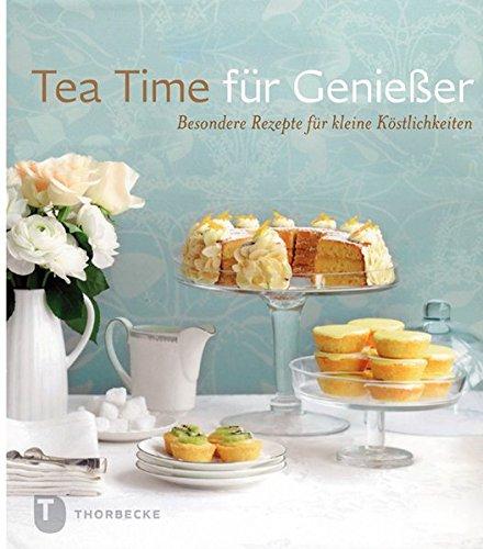 Tea Time für Genießer - Besondere Rezepte für kleine Köstlichkeiten