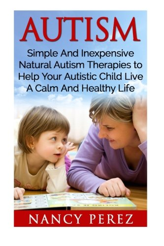 Autism: Simple and Inexpensive Natural Autism Therapies to Help Your Autistic Child Live a Calm and Healthy Life (Autism, Aspergers Syndrome, ADHD, ... Music Therapy, Natural Therapy, Aromatherapy)
