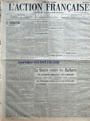 ACTION FRANCAISE (L') [No 225] du 13/08/1914 - LE FEDERATEUR ALLEMAND PAR CHARLES MAURRAS - LA SANTE DE LEON DAUDET - UNE LETTRE DU GENERAL MERCIER PAR A. MERCIER - LA GUERRE ET LA PRESSE - LA SITUATION DIPLOMATIQUE - LE SECOURS NATIONAL - LA GUERRE CONTRE LES BARBARES - LES ALLEMANDS BOMBARDEMENT PONT-A-MOUSSON - BLESSES FRANÂ'AIS ACHEVES PAR L'ENNEMI - LES ALLEMANDS EN ECHEC SUR LA ROUTE DE BRUXELLES - LA GUERRE - DEPECHES OFFICIELLES - BOMBARDEMENT DE PONT-A-MOUSSON - MISE AU POINT DE LA SIT