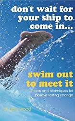 By Dr. Gary Wood Don't Wait for Your Ship to Come in... Swim Out to Meet it: Tools and Techniques for Positive Lastin (1st Edition) [Paperback]