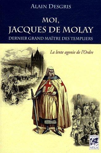 Moi, Jacques de Molay : Dernier grand maître des templiers, La lente agonie de l'ordre de Alain Desgris (6 juillet 2009) Broché