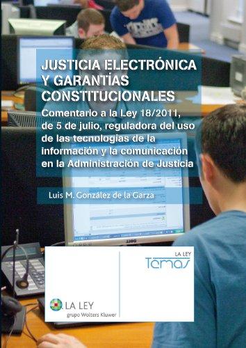 Justicia electrónica y garantías constitucionales: Comentario a la Ley 18/2011, de 5 de julio, reguladora del uso de las tecnologías y la comunicación en la Administración de Justicia (Temas La Ley) por Luis M. González de la Garza