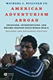 American Adventurism Abroad: Invasions, Interventions, and Regime Changes Since World War II by Michael J. Sullivan III (2007-12-03)