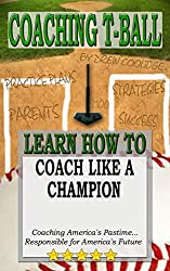 COACHING T-BALL: COACH LIKE A CHAMPION: Coaching America's Pastime...Responsible for America's Future (English Edition)