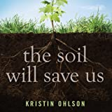 The Soil Will Save Us: How Scientists, Farmers, and Ranchers Are Tending the Soil to Reverse Global Warming