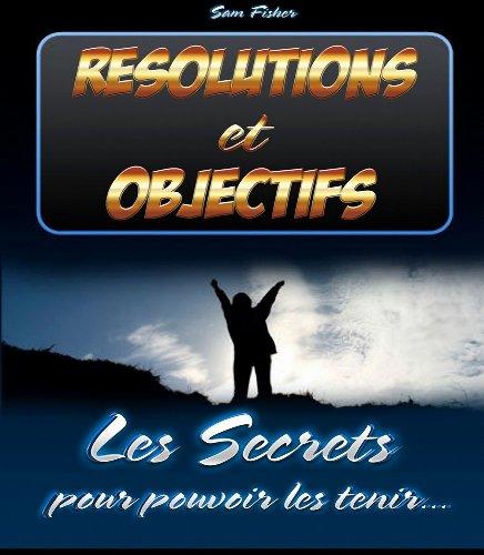 Résolutions et Objectifs - Les Secrets pour pouvoir les tenir