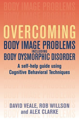 Overcoming Body Image Problems Including Body Dysmorphic Disorder: A Self-Help Guide Using Cognitive Behavioral Techniques by David Veale (2009-06-23)