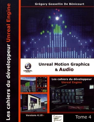 Les cahiers d'Unreal Engine : Tome 4, Unreal Motion Graphics & Audio par Grégory Gossellin De Bénicourt