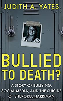 BULLIED TO DEATH: A Story Of Bullying, Social Media, And The Suicide Of Sherokee Harriman by [Yates, Judith A.]