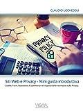 Siti Web e Privacy - Mini Guida Introduttiva: Cookie, Form, Newsletter, E-commerce nel rispetto delle normative Europee sulla Privacy