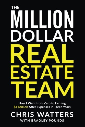 The Million Dollar Real Estate Team: How I Went from Zero to Earning $1 Million after Expenses in Three Years por Chris Watters